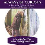 Always Be Curious- 6 Truths for Sassy & Spiritual Creatives & Entrepreneurs