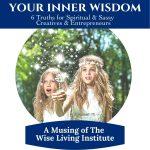 Your Inner Wisdom - 6 Truths for Sassy & Spiritual Creatives & Entrepreneurs