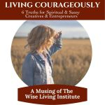 Living Courageously - 6 Truths for Sassy & Spiritual Creatives & Entrepreneurs